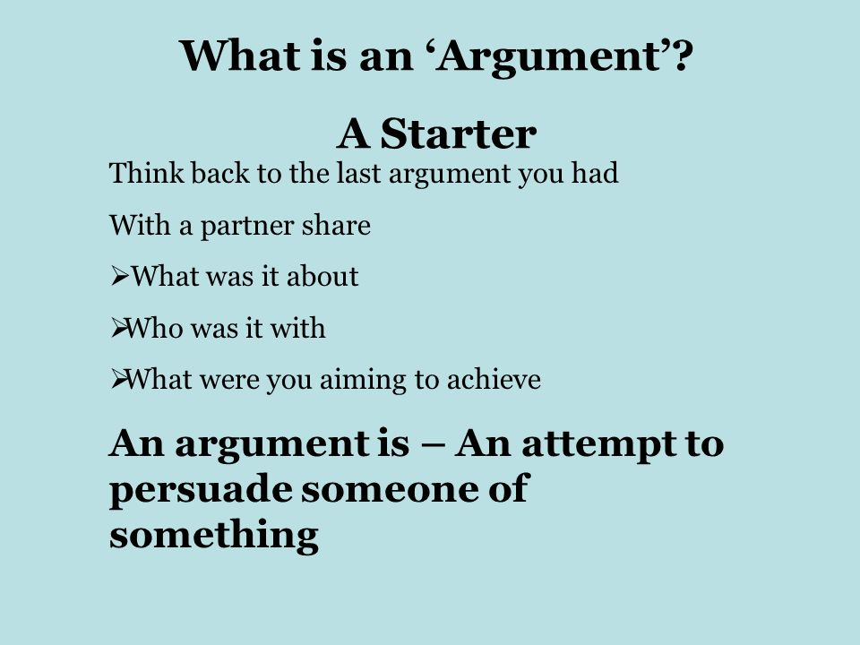 Think back to the last argument you had With a partner share What was it about Who was it with What were you aiming to achieve An argument is – An att