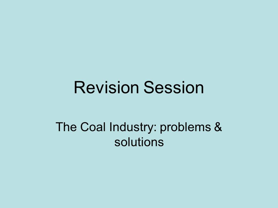 Revision Session The Coal Industry: problems & solutions