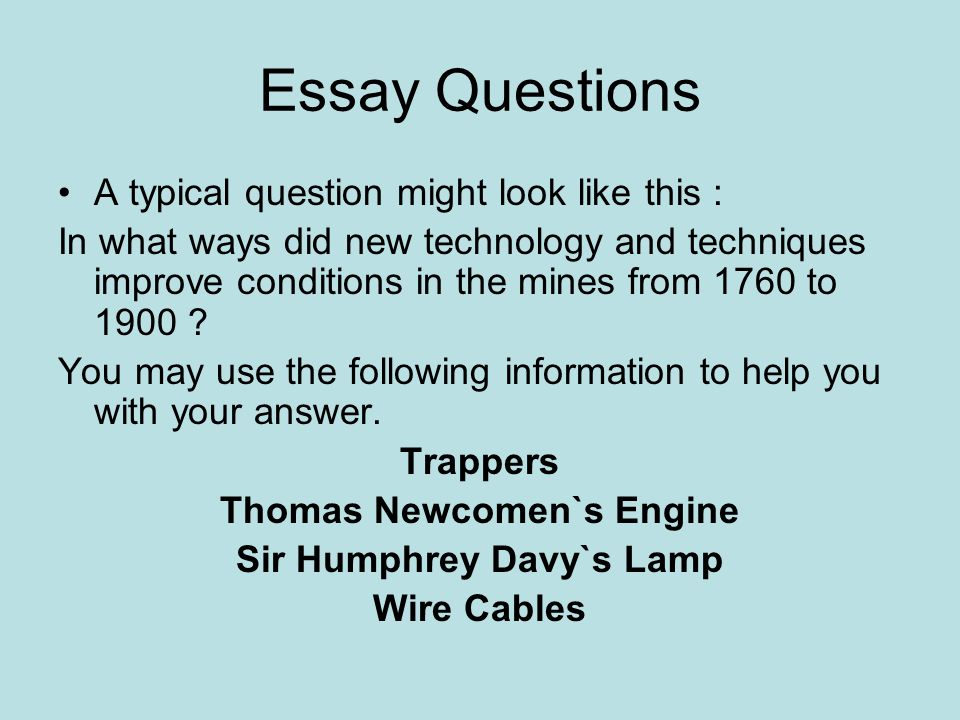 Essay Questions A typical question might look like this : In what ways did new technology and techniques improve conditions in the mines from 1760 to 1900 .