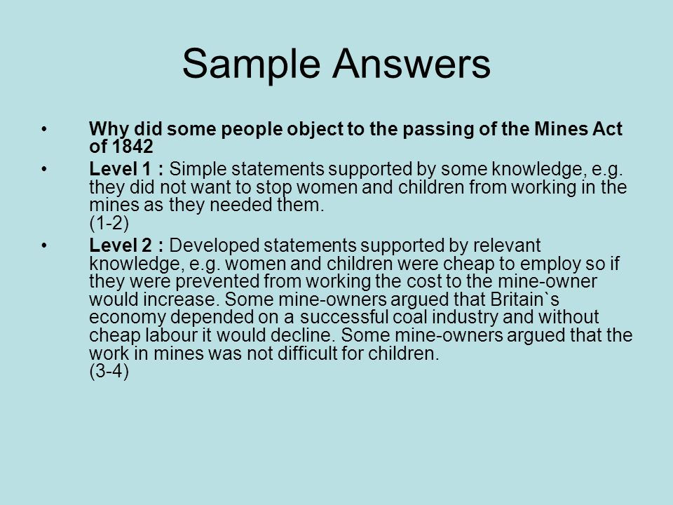 Sample Answers Why did some people object to the passing of the Mines Act of 1842 Level 1 : Simple statements supported by some knowledge, e.g.