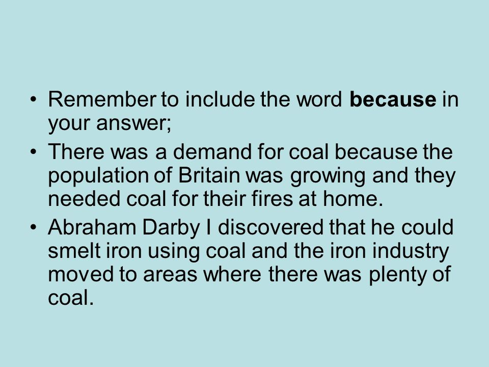 Remember to include the word because in your answer; There was a demand for coal because the population of Britain was growing and they needed coal for their fires at home.