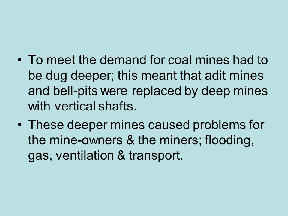 To meet the demand for coal mines had to be dug deeper; this meant that adit mines and bell-pits were replaced by deep mines with vertical shafts.