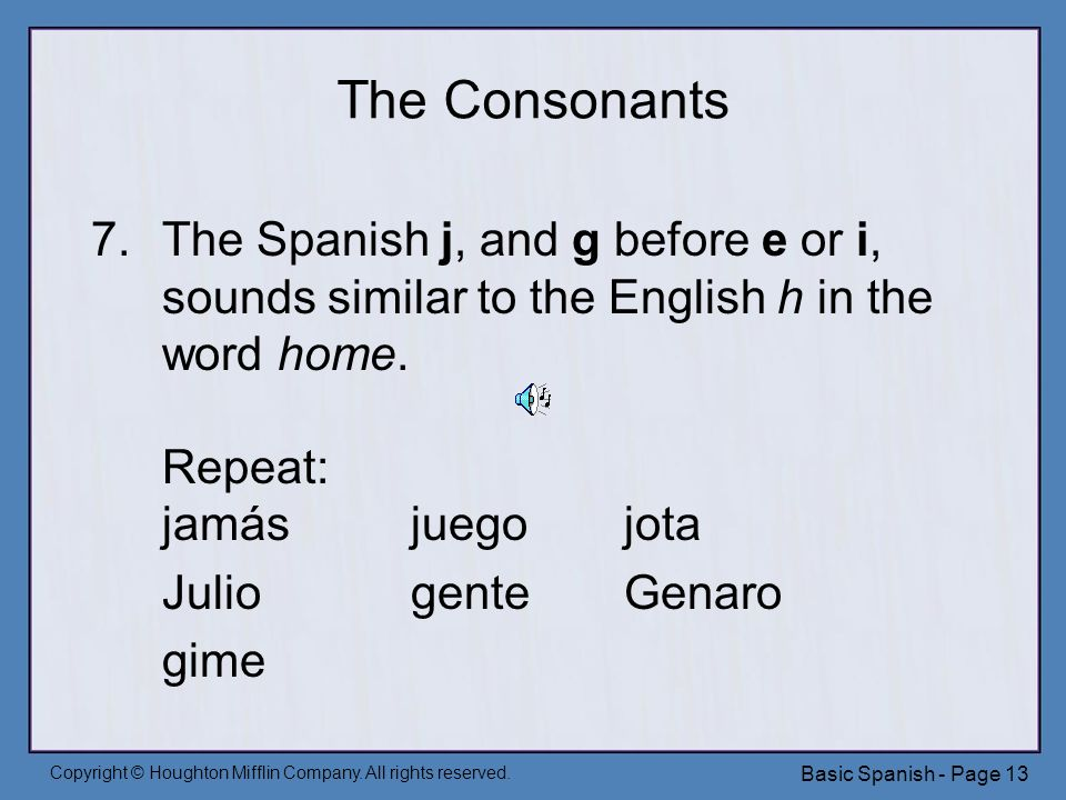 Copyright © Houghton Mifflin Company. All rights reserved. Basic Spanish - Page 13 The Consonants 7.The Spanish j, and g before e or i, sounds similar