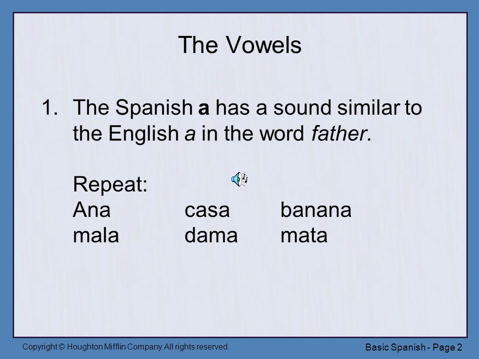 Copyright © Houghton Mifflin Company. All rights reserved. Basic Spanish - Page 2 The Vowels 1.The Spanish a has a sound similar to the English a in t