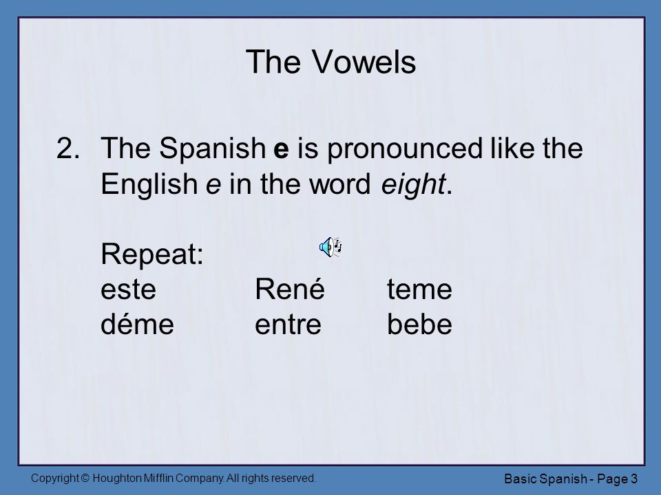 Copyright © Houghton Mifflin Company. All rights reserved. Basic Spanish - Page 3 The Vowels 2.The Spanish e is pronounced like the English e in the w