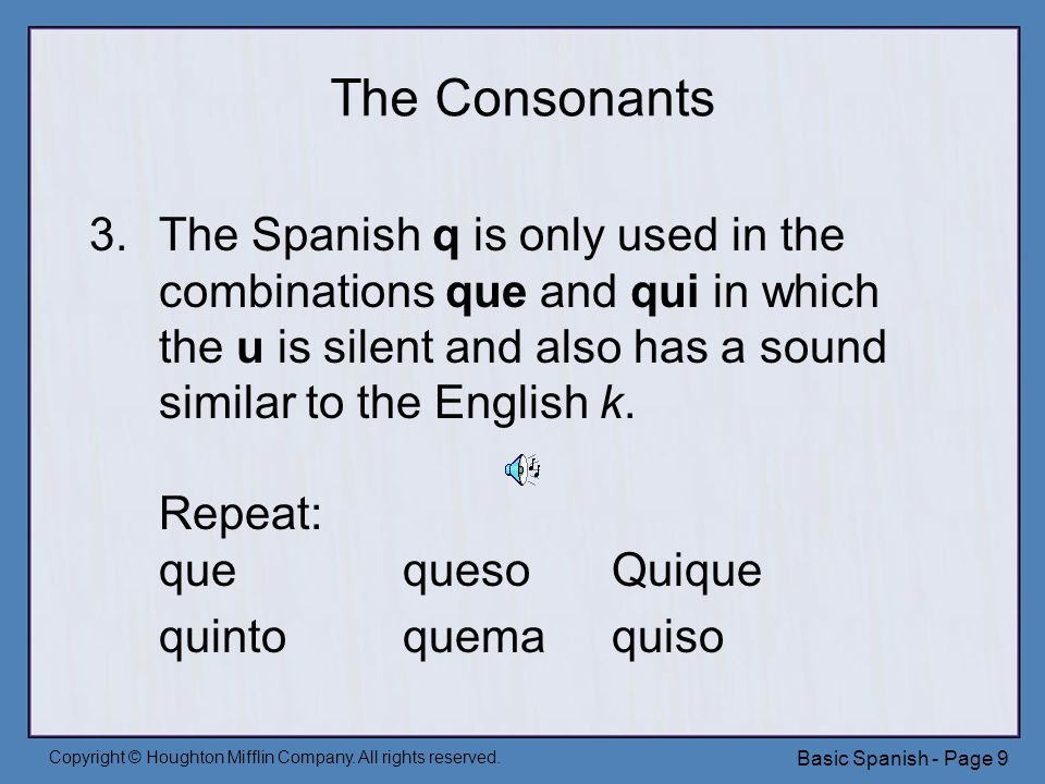 Copyright © Houghton Mifflin Company. All rights reserved. Basic Spanish - Page 9 The Consonants 3.The Spanish q is only used in the combinations que