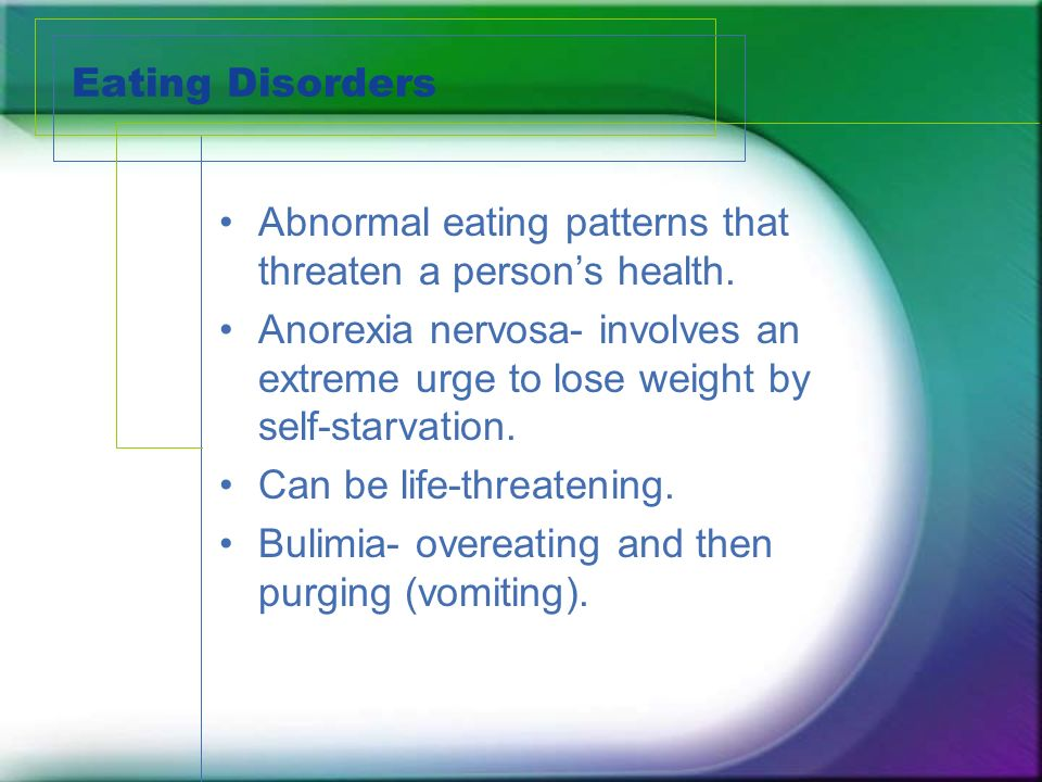Eating Disorders Abnormal eating patterns that threaten a persons health.