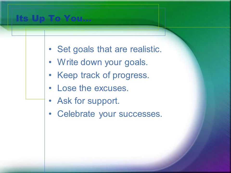 Its Up To You… Set goals that are realistic. Write down your goals.