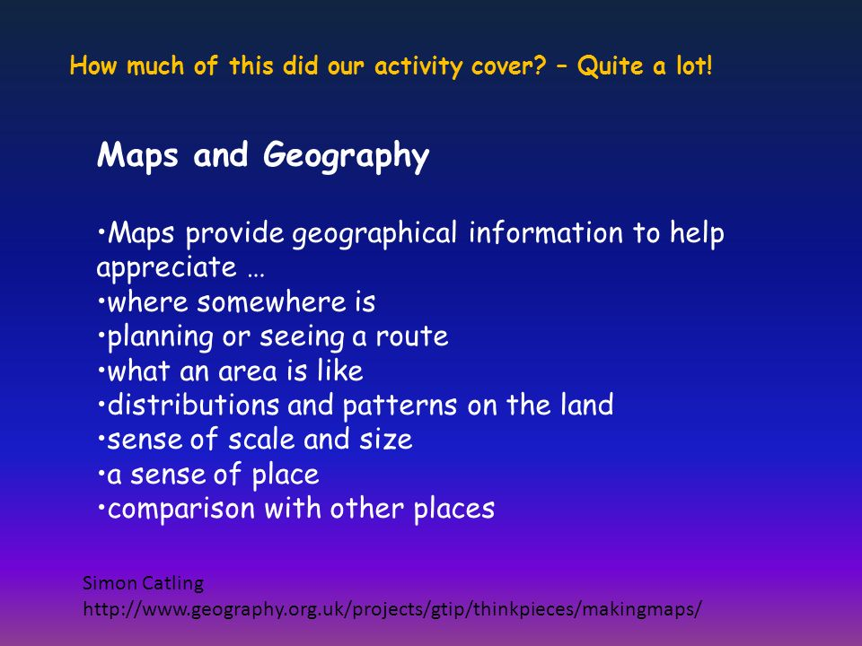 Maps and Geography Maps provide geographical information to help appreciate … where somewhere is planning or seeing a route what an area is like distributions and patterns on the land sense of scale and size a sense of place comparison with other places Simon Catling http://www.geography.org.uk/projects/gtip/thinkpieces/makingmaps/ How much of this did our activity cover.