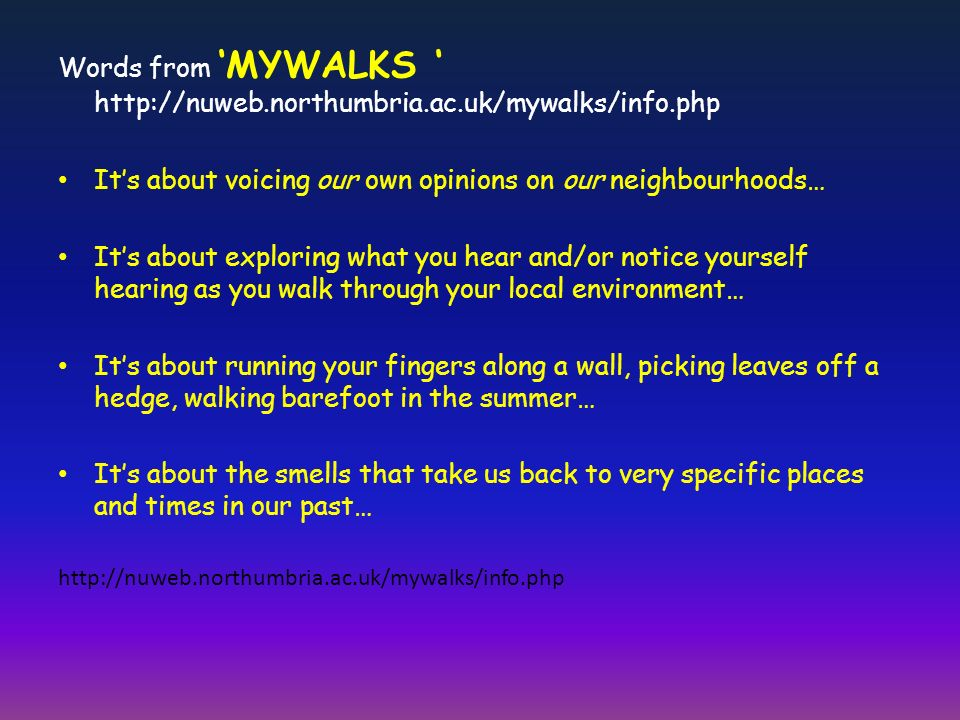 Words from MYWALKS http://nuweb.northumbria.ac.uk/mywalks/info.php Its about voicing our own opinions on our neighbourhoods… Its about exploring what you hear and/or notice yourself hearing as you walk through your local environment… Its about running your fingers along a wall, picking leaves off a hedge, walking barefoot in the summer… Its about the smells that take us back to very specific places and times in our past… http://nuweb.northumbria.ac.uk/mywalks/info.php