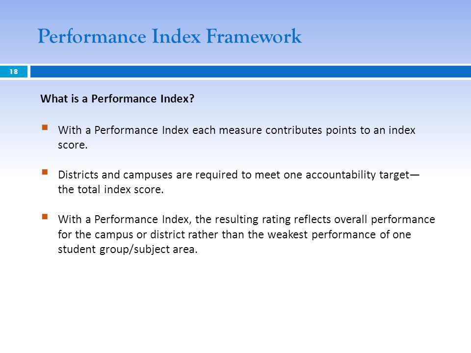 Performance Index Framework 18 What is a Performance Index? With a Performance Index each measure contributes points to an index score. Districts and