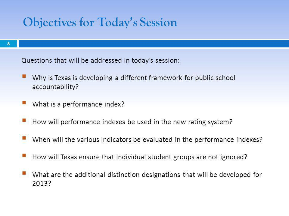 Objectives for Todays Session 3 Questions that will be addressed in todays session: Why is Texas is developing a different framework for public school accountability.