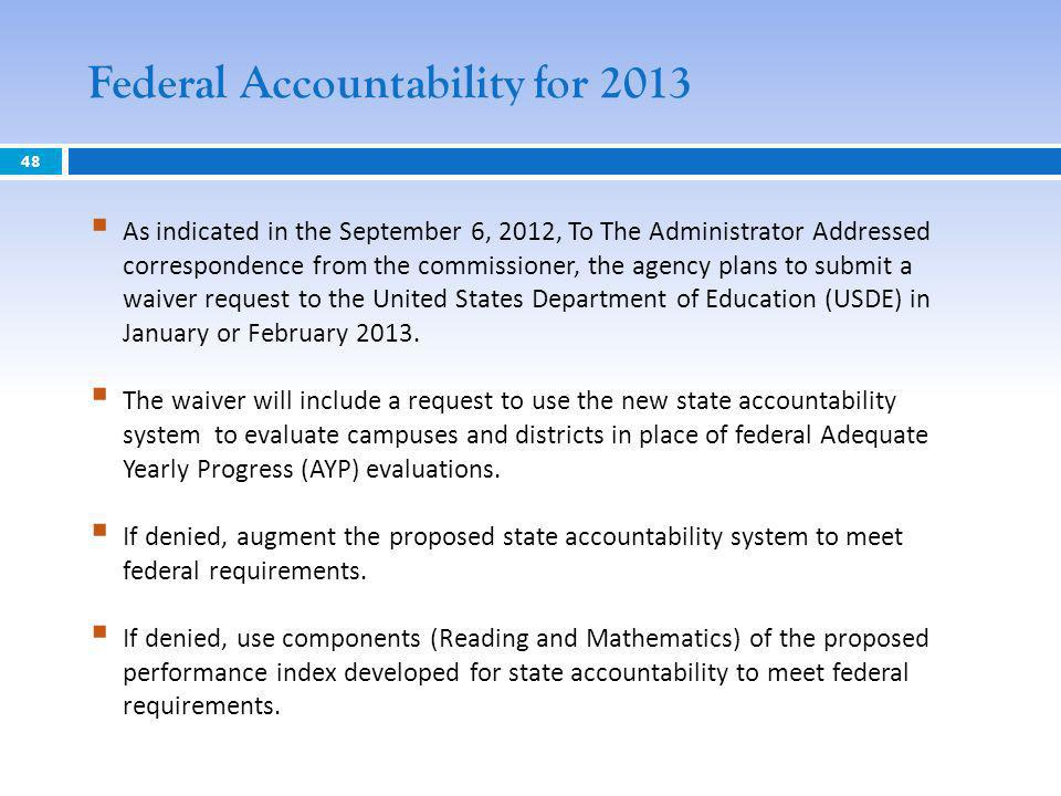 48 Federal Accountability for 2013 As indicated in the September 6, 2012, To The Administrator Addressed correspondence from the commissioner, the agency plans to submit a waiver request to the United States Department of Education (USDE) in January or February 2013.