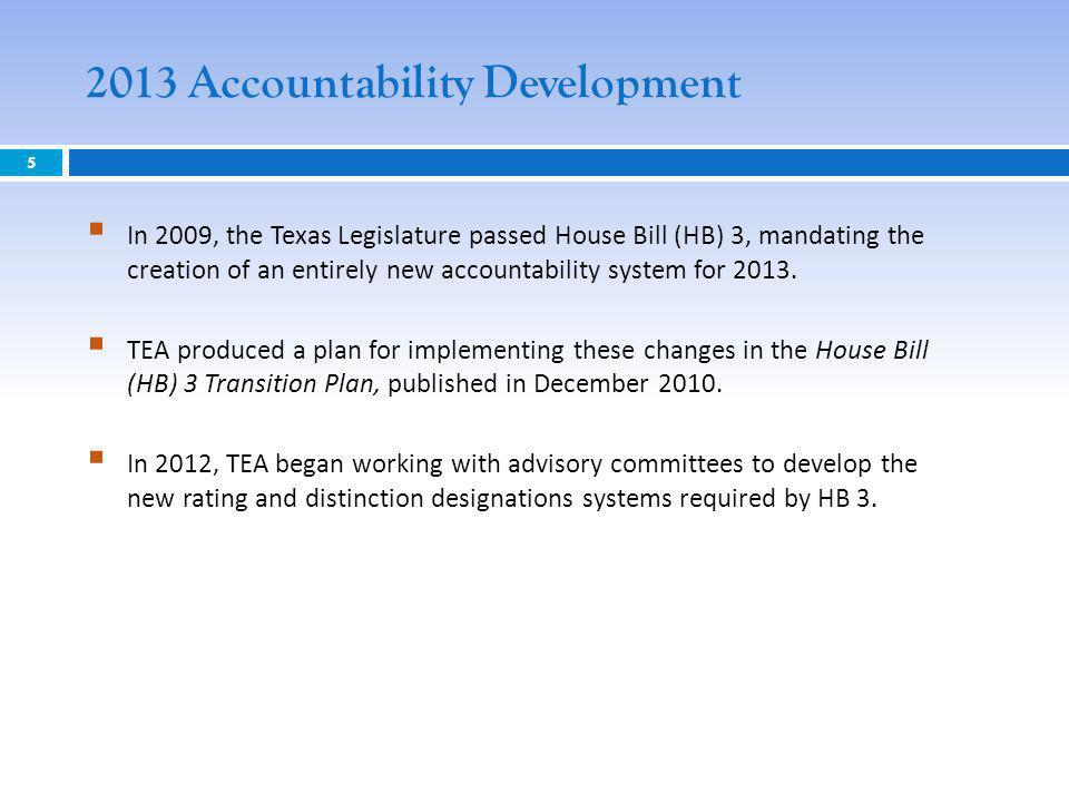 2013 Accountability Development 5 In 2009, the Texas Legislature passed House Bill (HB) 3, mandating the creation of an entirely new accountability system for 2013.