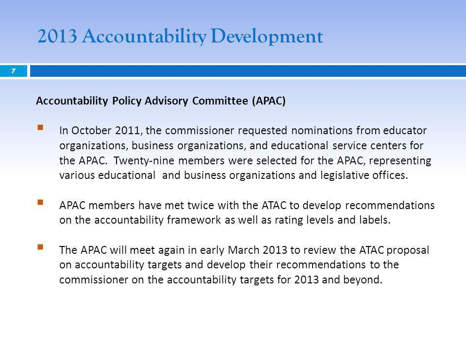 2013 Accountability Development 7 Accountability Policy Advisory Committee (APAC) In October 2011, the commissioner requested nominations from educator organizations, business organizations, and educational service centers for the APAC.