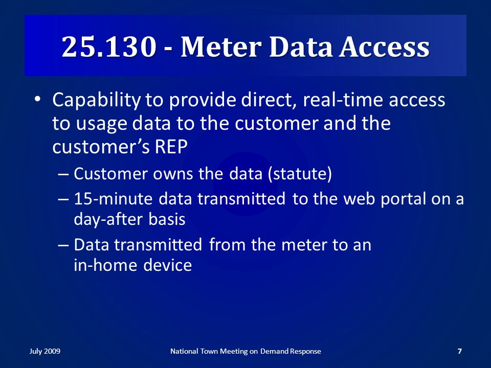 25.130 - Meter Data Access Capability to provide direct, real-time access to usage data to the customer and the customers REP – Customer owns the data (statute) – 15-minute data transmitted to the web portal on a day-after basis – Data transmitted from the meter to an in-home device July 20097National Town Meeting on Demand Response