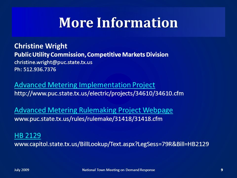 More Information Christine Wright Public Utility Commission, Competitive Markets Division christine.wright@puc.state.tx.us Ph: 512.936.7376 Advanced Metering Implementation Project http://www.puc.state.tx.us/electric/projects/34610/34610.cfm Advanced Metering Rulemaking Project Webpage www.puc.state.tx.us/rules/rulemake/31418/31418.cfm HB 2129 www.capitol.state.tx.us/BillLookup/Text.aspx LegSess=79R&Bill=HB2129 July 20099National Town Meeting on Demand Response