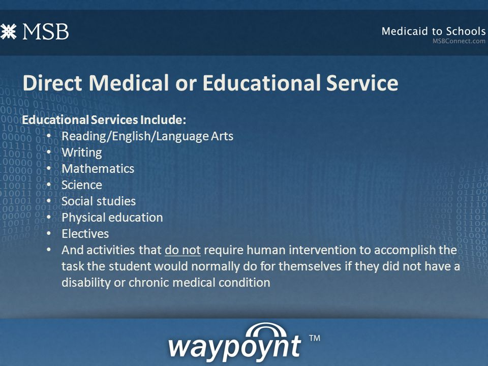 Direct Medical or Educational Service Educational Services Include: Reading/English/Language Arts Writing Mathematics Science Social studies Physical education Electives And activities that do not require human intervention to accomplish the task the student would normally do for themselves if they did not have a disability or chronic medical condition