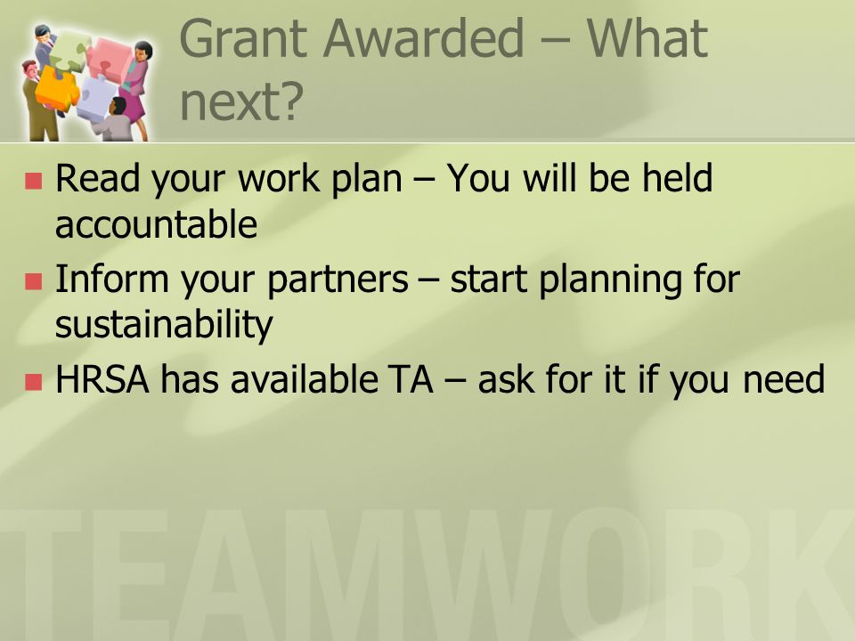 Grant Awarded – What next? Read your work plan – You will be held accountable Inform your partners – start planning for sustainability HRSA has availa