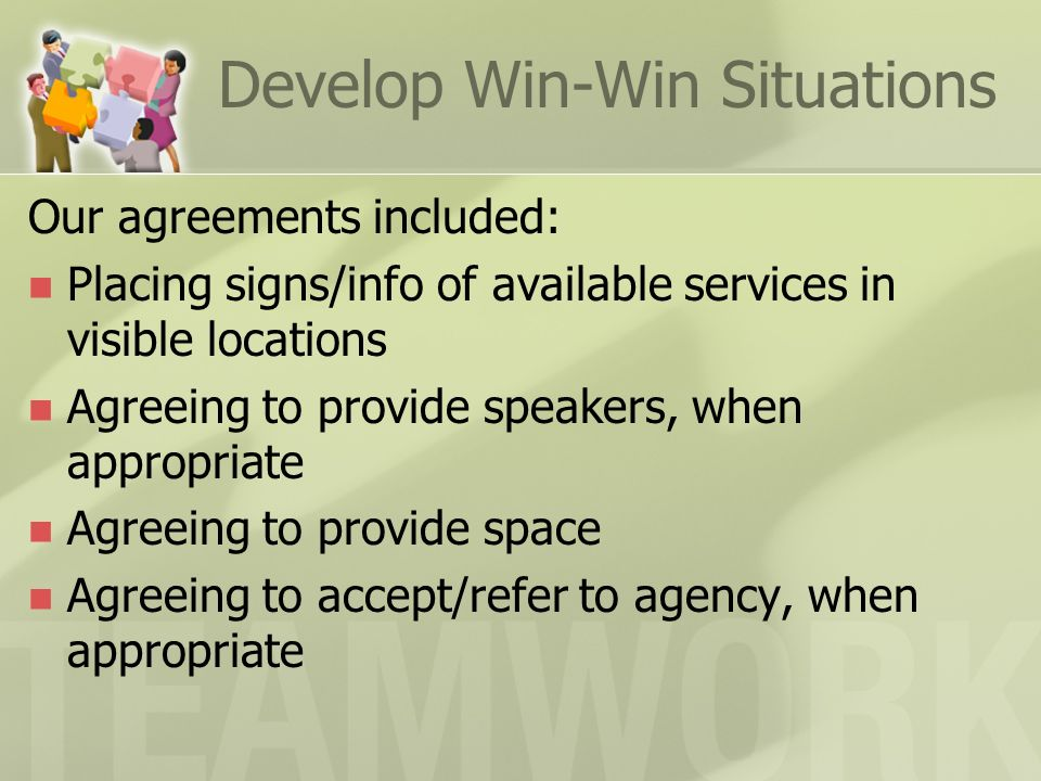 Develop Win-Win Situations Our agreements included: Placing signs/info of available services in visible locations Agreeing to provide speakers, when appropriate Agreeing to provide space Agreeing to accept/refer to agency, when appropriate