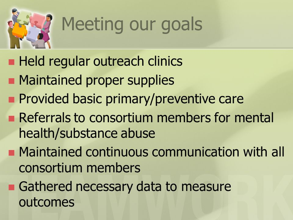 Meeting our goals Held regular outreach clinics Maintained proper supplies Provided basic primary/preventive care Referrals to consortium members for mental health/substance abuse Maintained continuous communication with all consortium members Gathered necessary data to measure outcomes