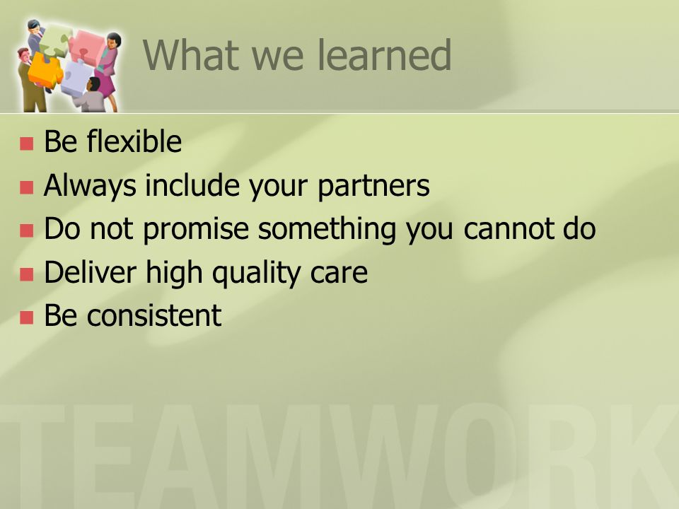 What we learned Be flexible Always include your partners Do not promise something you cannot do Deliver high quality care Be consistent