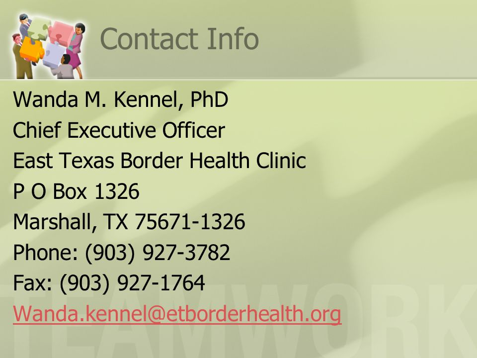 Contact Info Wanda M. Kennel, PhD Chief Executive Officer East Texas Border Health Clinic P O Box 1326 Marshall, TX 75671-1326 Phone: (903) 927-3782 F