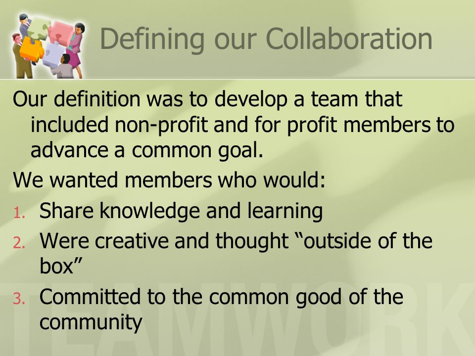 Defining our Collaboration Our definition was to develop a team that included non-profit and for profit members to advance a common goal. We wanted me