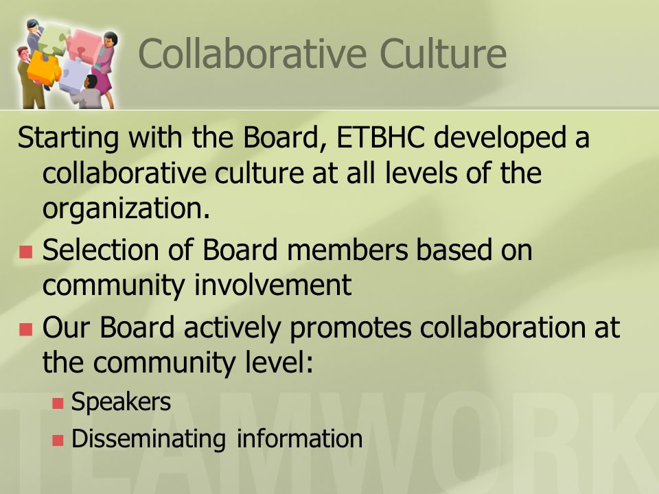 Collaborative Culture Starting with the Board, ETBHC developed a collaborative culture at all levels of the organization. Selection of Board members b