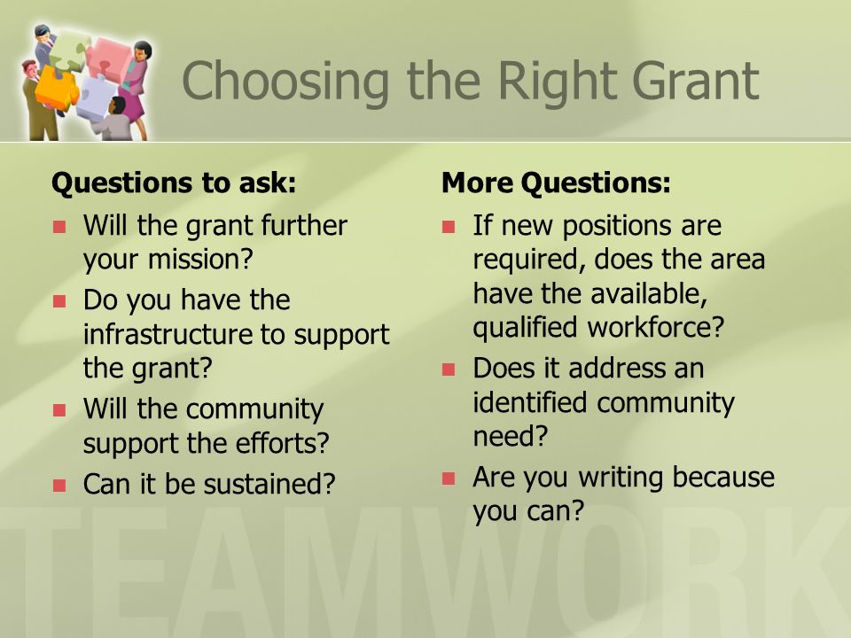 Choosing the Right Grant Questions to ask: Will the grant further your mission? Do you have the infrastructure to support the grant? Will the communit
