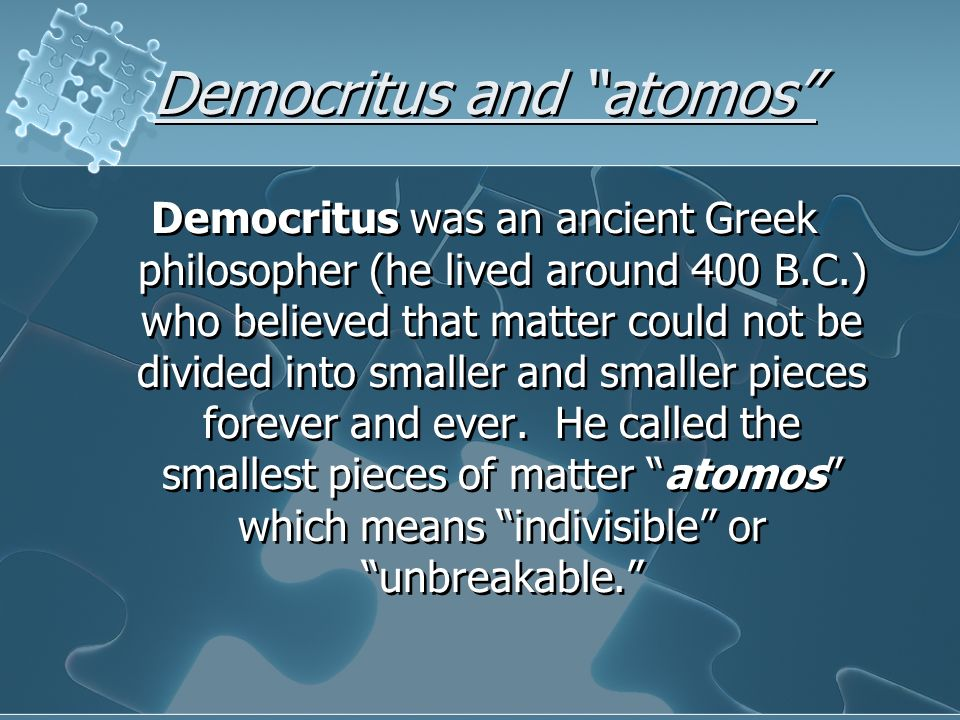Democritus and atomos Democritus was an ancient Greek philosopher (he lived around 400 B.C.) who believed that matter could not be divided into smalle