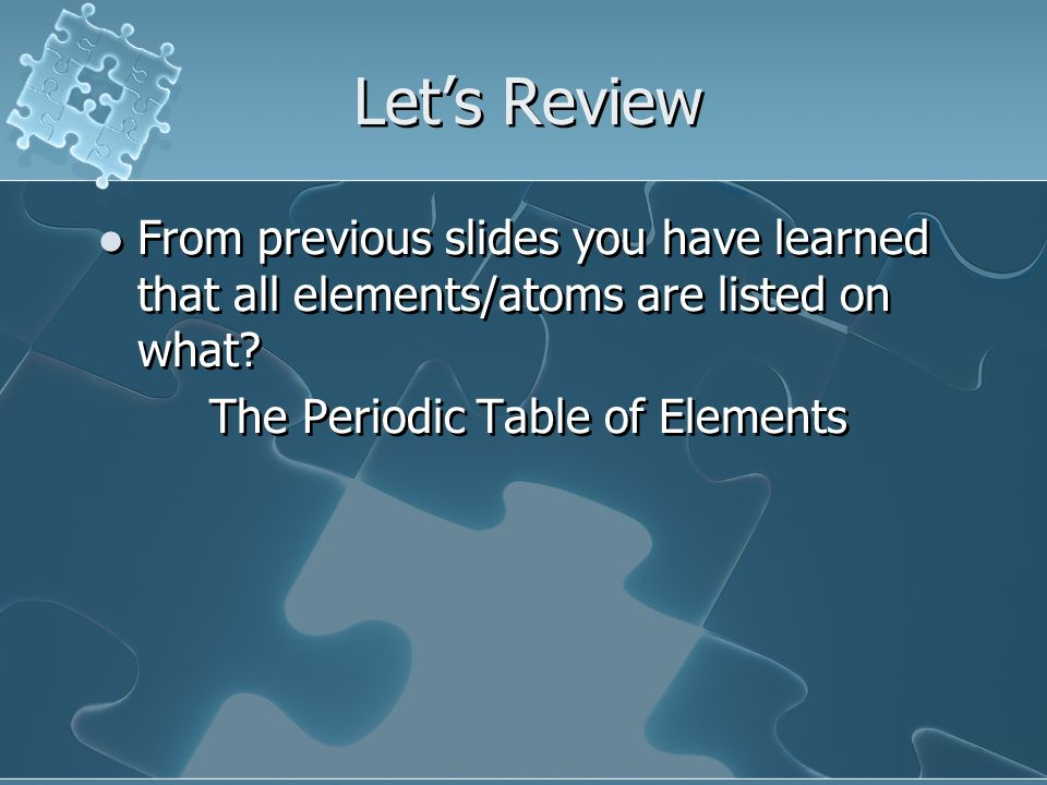Lets Review From previous slides you have learned that all elements/atoms are listed on what? The Periodic Table of Elements From previous slides you