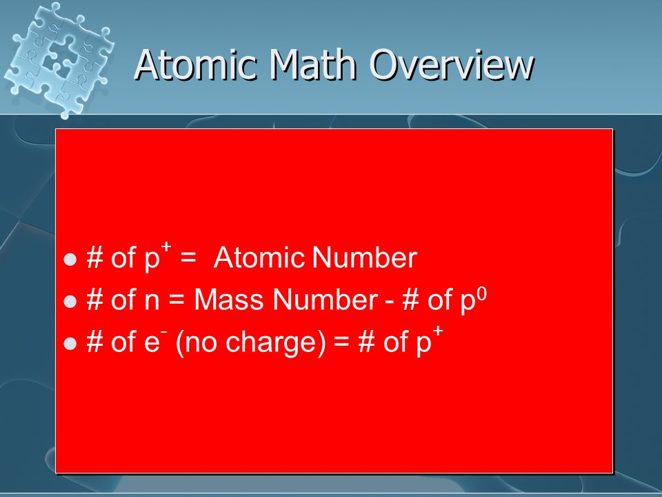 Atomic Math Overview # of p + = Atomic Number # of n = Mass Number - # of p 0 # of e - (no charge) = # of p + # of p + = Atomic Number # of n = Mass N