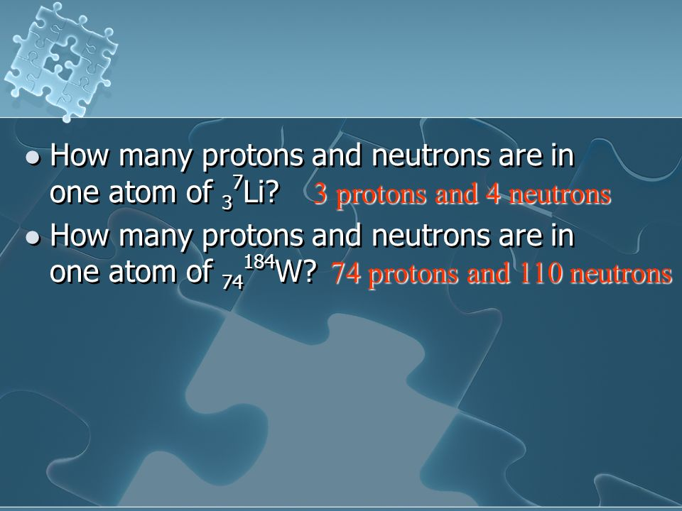 How many protons and neutrons are in one atom of 3 7 Li? How many protons and neutrons are in one atom of 74 184 W? How many protons and neutrons are
