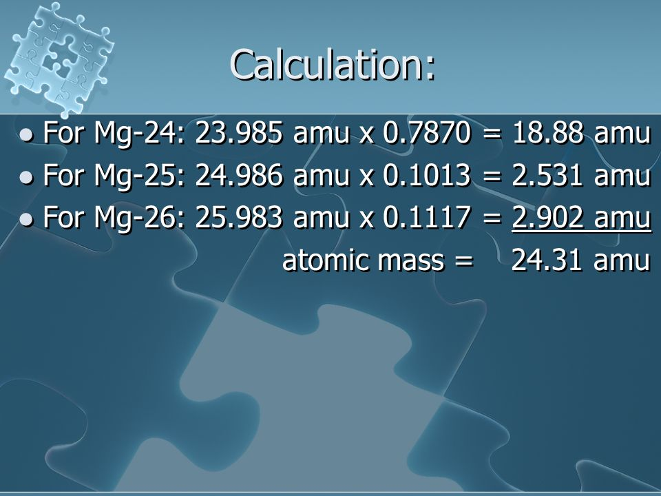 Calculation: For Mg-24: 23.985 amu x 0.7870 = 18.88 amu For Mg-25: 24.986 amu x 0.1013 = 2.531 amu For Mg-26: 25.983 amu x 0.1117 = 2.902 amu atomic m