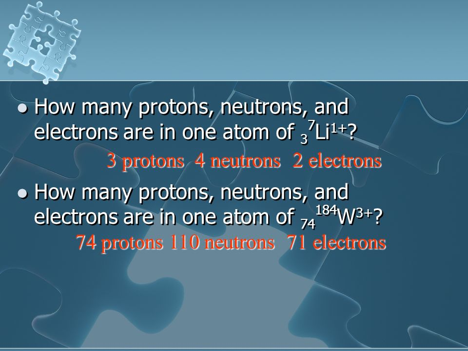 How many protons, neutrons, and electrons are in one atom of 3 7 Li 1+ ? How many protons, neutrons, and electrons are in one atom of 74 184 W 3+ ? Ho