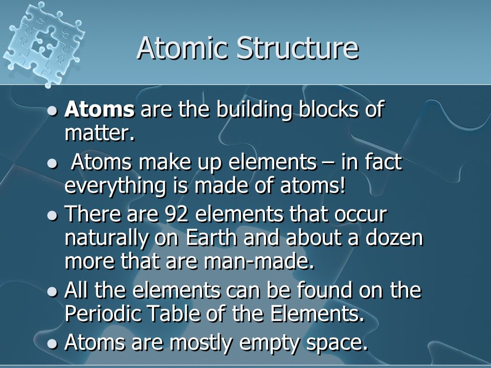 Atoms are the building blocks of matter. Atoms make up elements – in fact everything is made of atoms! There are 92 elements that occur naturally on E