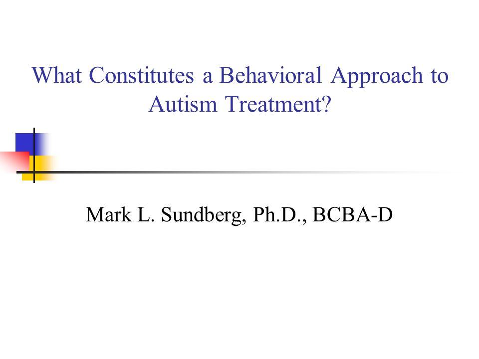 What Constitutes a Behavioral Approach to Autism Treatment? Mark L. Sundberg, Ph.D., BCBA-D