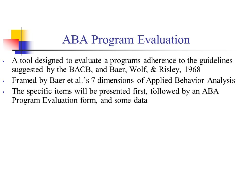 ABA Program Evaluation A tool designed to evaluate a programs adherence to the guidelines suggested by the BACB, and Baer, Wolf, & Risley, 1968 Framed by Baer et al.s 7 dimensions of Applied Behavior Analysis The specific items will be presented first, followed by an ABA Program Evaluation form, and some data