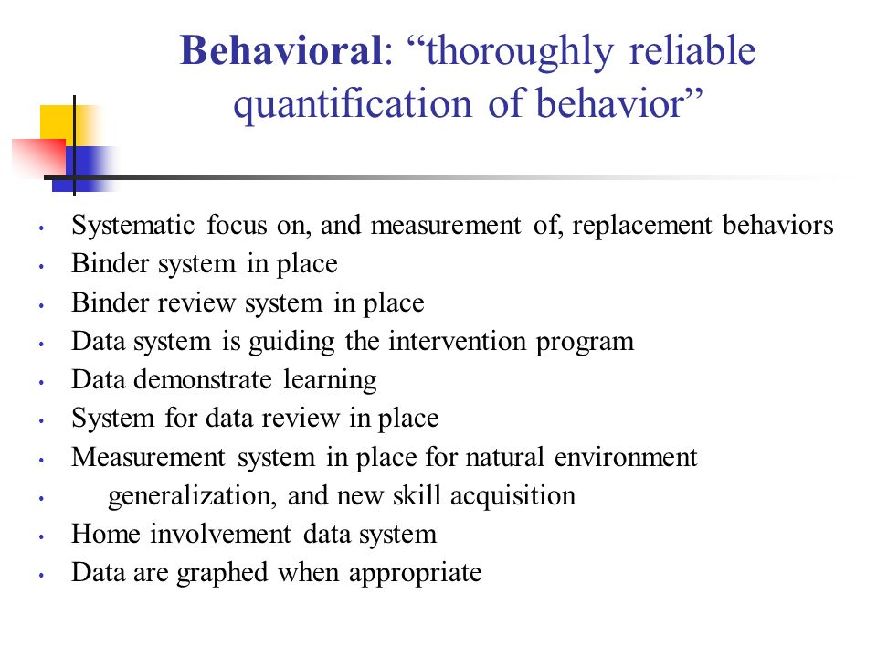 Behavioral: thoroughly reliable quantification of behavior Systematic focus on, and measurement of, replacement behaviors Binder system in place Binder review system in place Data system is guiding the intervention program Data demonstrate learning System for data review in place Measurement system in place for natural environment generalization, and new skill acquisition Home involvement data system Data are graphed when appropriate