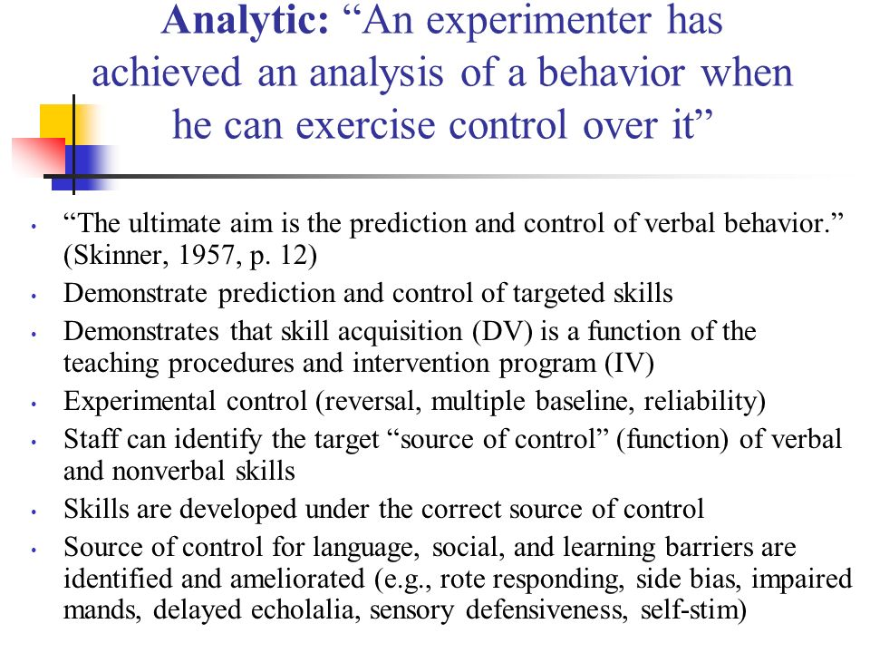 Analytic: An experimenter has achieved an analysis of a behavior when he can exercise control over it The ultimate aim is the prediction and control o