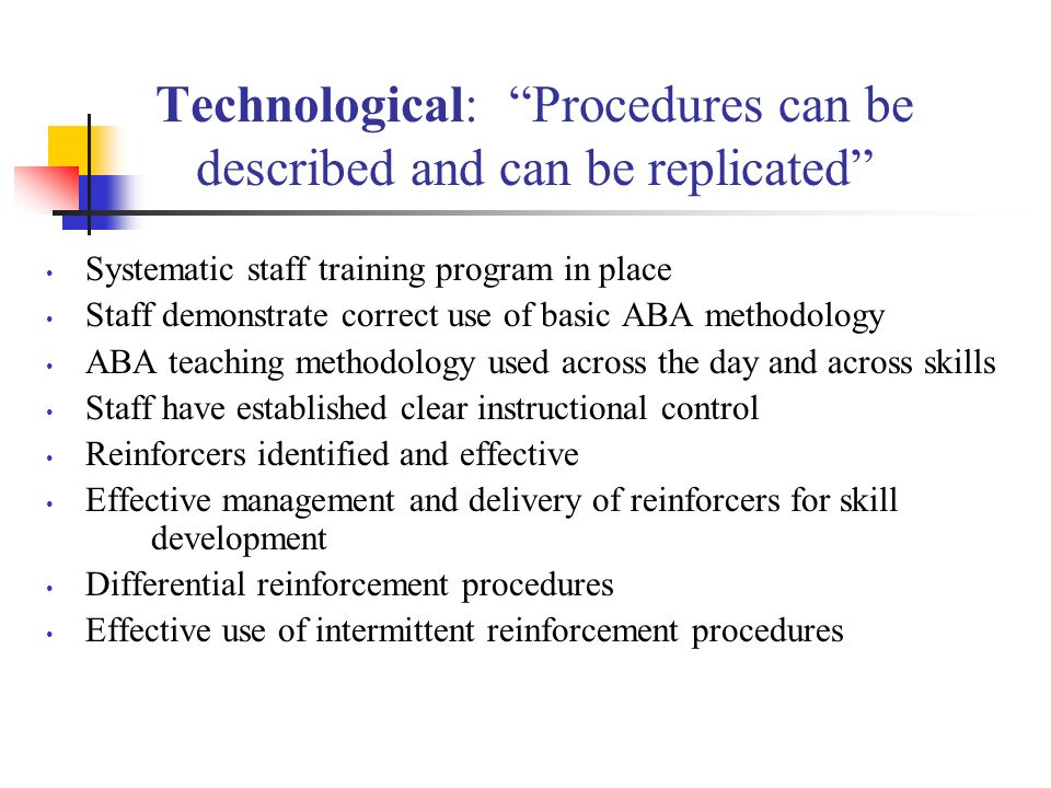 Technological: Procedures can be described and can be replicated Systematic staff training program in place Staff demonstrate correct use of basic ABA methodology ABA teaching methodology used across the day and across skills Staff have established clear instructional control Reinforcers identified and effective Effective management and delivery of reinforcers for skill development Differential reinforcement procedures Effective use of intermittent reinforcement procedures