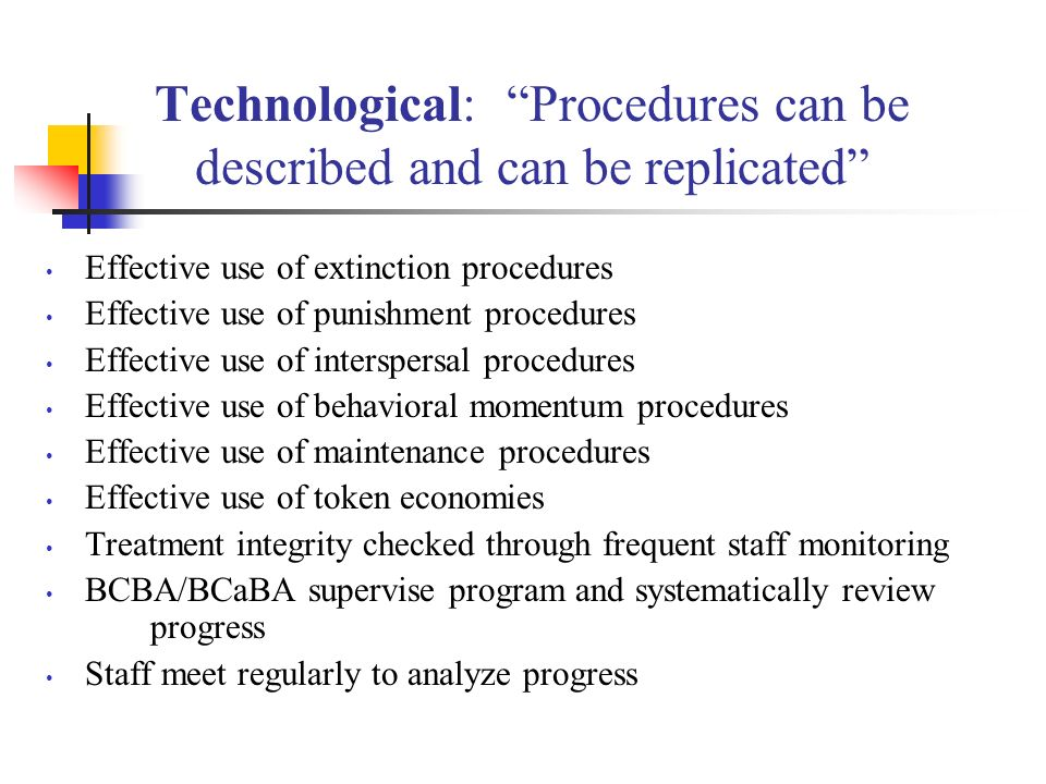 Technological: Procedures can be described and can be replicated Effective use of extinction procedures Effective use of punishment procedures Effective use of interspersal procedures Effective use of behavioral momentum procedures Effective use of maintenance procedures Effective use of token economies Treatment integrity checked through frequent staff monitoring BCBA/BCaBA supervise program and systematically review progress Staff meet regularly to analyze progress