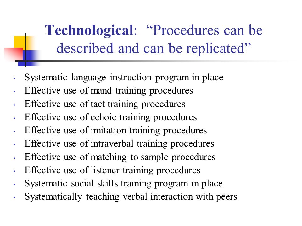 Technological: Procedures can be described and can be replicated Systematic language instruction program in place Effective use of mand training procedures Effective use of tact training procedures Effective use of echoic training procedures Effective use of imitation training procedures Effective use of intraverbal training procedures Effective use of matching to sample procedures Effective use of listener training procedures Systematic social skills training program in place Systematically teaching verbal interaction with peers