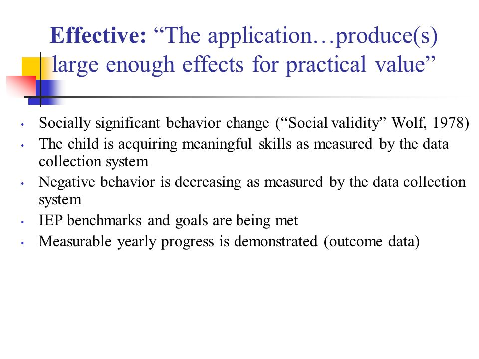 Effective: The application…produce(s) large enough effects for practical value Socially significant behavior change (Social validity Wolf, 1978) The c