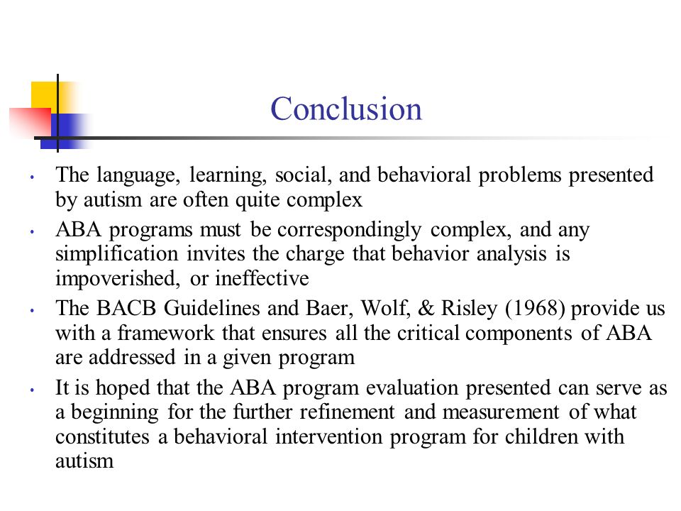 Conclusion The language, learning, social, and behavioral problems presented by autism are often quite complex ABA programs must be correspondingly complex, and any simplification invites the charge that behavior analysis is impoverished, or ineffective The BACB Guidelines and Baer, Wolf, & Risley (1968) provide us with a framework that ensures all the critical components of ABA are addressed in a given program It is hoped that the ABA program evaluation presented can serve as a beginning for the further refinement and measurement of what constitutes a behavioral intervention program for children with autism