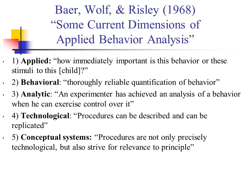 Baer, Wolf, & Risley (1968) Some Current Dimensions of Applied Behavior Analysis 1) Applied: how immediately important is this behavior or these stimu