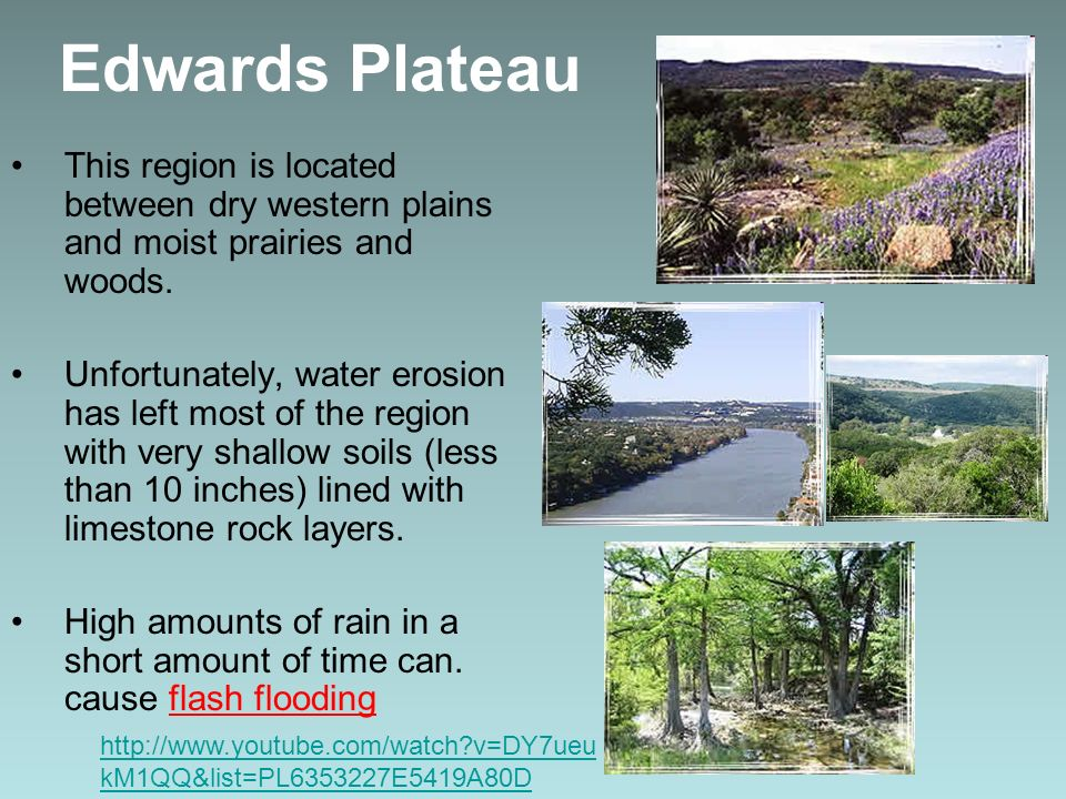 Edwards Plateau This region is located between dry western plains and moist prairies and woods. Unfortunately, water erosion has left most of the regi