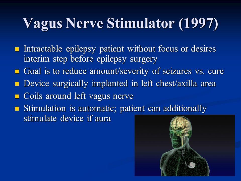 Vagus Nerve Stimulator (1997) Intractable epilepsy patient without focus or desires interim step before epilepsy surgery Intractable epilepsy patient
