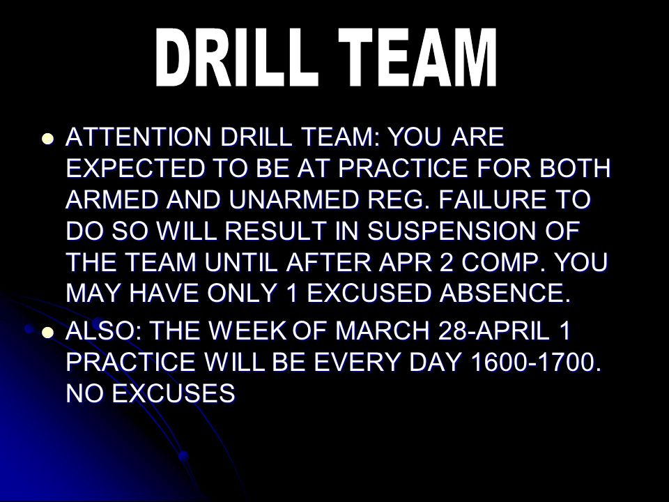 ATTENTION DRILL TEAM: YOU ARE EXPECTED TO BE AT PRACTICE FOR BOTH ARMED AND UNARMED REG. FAILURE TO DO SO WILL RESULT IN SUSPENSION OF THE TEAM UNTIL